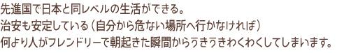 先進国で日本と同レベルの生活が出来る。治安も安定している(自分から危険な場所へ行かなければ)何より人がフレンドリーで朝起きた瞬間からうきうきわくわくしてしまいます。