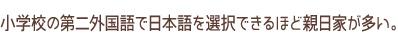 小学校の外国語で日本語を選択できるほど親日家が多い。